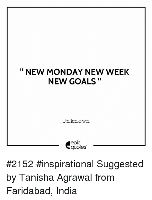 """Goals, India, and Quotes: """" NEW MONDAY NEW WEEK  NEW GOALS  Unknown  epic  quotes #2152 #inspirational Suggested by Tanisha Agrawal from Faridabad, India"""
