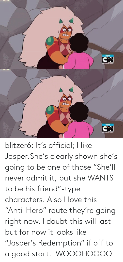 "But She: NEW   NEW  CARTOON NETWORK blitzer6:  It's official; I like Jasper.She's clearly shown she's going to be one of those ""She'll never admit it, but she WANTS to be his friend""-type characters. Also I love this ""Anti-Hero"" route they're going right now. I doubt this will last but for now it looks like ""Jasper's Redemption"" if off to a good start.   WOOOHOOOO"