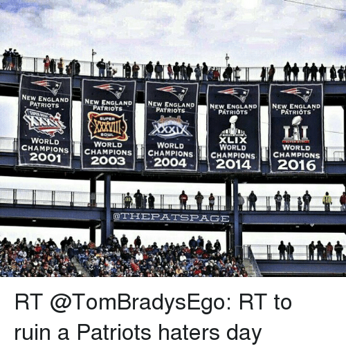 New England Patriot: NEW NEW ENGLAND  NEW ENGLAND  NEW ENGLAND  NEW ENGLAND  PATRIOTS  PATRIOTS  PATRIOTS  PATRIOTS  PATRIOTS  SUPER  LAI  BOUL.  WORLD  XLIX  CHAMPIONS  WORLD  WORLD  WORLD  WORLD  2OO1  ONS CHAMPIONS CHAMPIONS  CHAMPIONS  2OO3  2014  2016  OTHEPATI SPAGE RT @TomBradysEgo: RT to ruin a Patriots haters day