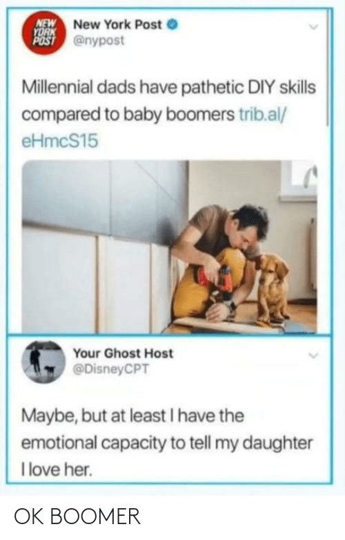 New York Post: NEW New York Post e  YORK  POST @nypost  Millennial dads have pathetic DIY skills  compared to baby boomers trib.al/  eHmcS15  Your Ghost Host  @DisneyCPT  Maybe, but at least I have the  emotional capacity to tell my daughter  I love her. OK BOOMER