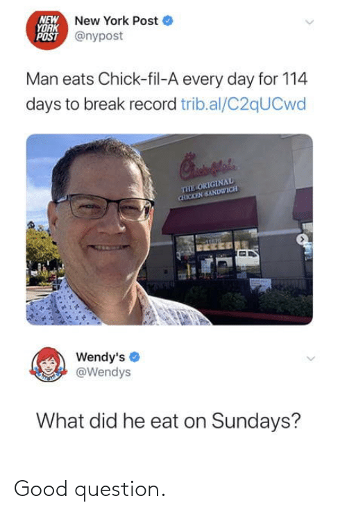 New York Post: NEW New York Post  YORK  POST @nypost  Man eats Chick-fil-A every day for 114  days to break record trib.al/C2qUCwd  THE ORIGINAL  CHICKEN SANDWICH  Wendy's  @Wendys  What did he eat on Sundays? Good question.