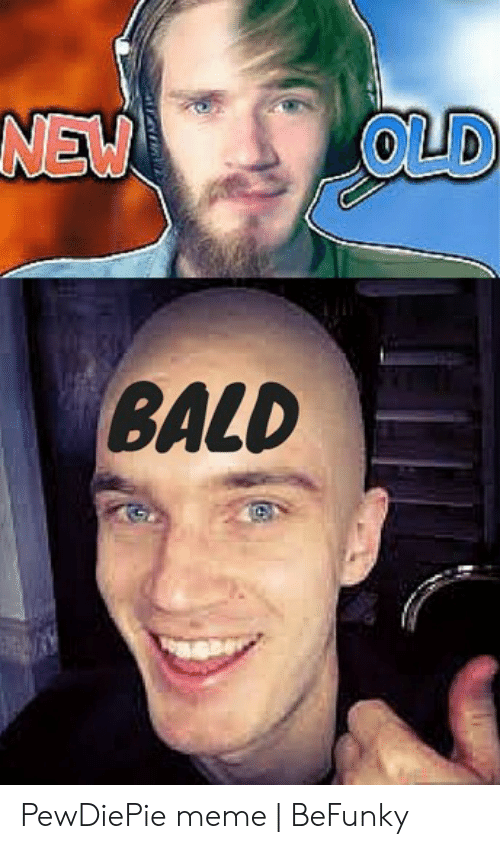 Meme, Old, and New: NEW  OLD  BALD PewDiePie meme | BeFunky