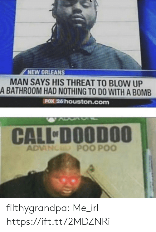 poo: NEW ORLEANS  MAN SAYS HIS THREAT TO BLOW UP  A BATHROOM HAD NOTHING TO DO WITH A BOMB  FOX 26 houston.com  CALL DOODOO  ADVANCED POO POO filthygrandpa:  Me_irl https://ift.tt/2MDZNRi