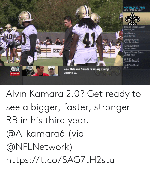 Head, Memes, and New Orleans Saints: NEW ORLEANS SAINTS  2019 TRAINING CAMP  Training Camp Location:  Metairie, LA  Head Coach:  Sean Payton  41  10  Offensive Coord:  Pete Carmichael  Defensive Coord:  Dennis Allen  ALPIONS  PEOPLE  Special Teams Coord:  Darren Rizzi  2018 W-L: 13-3  (won NFC South)  Last Playoff App:  2018  INSIDE  TRAINING  CAMPLIVE  AKAMAN  New Orleans Saints Training Camp  Metairie, LA  AState Farm Alvin Kamara 2.0?  Get ready to see a bigger, faster, stronger RB in his third year. @A_kamara6 (via @NFLNetwork) https://t.co/SAG7tH2stu
