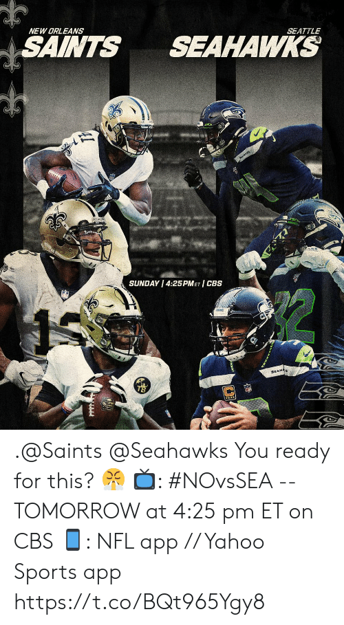 Ready For This: NEW ORLEANS  SAINTS  SEAHAWKS  SEATTLE  SEAWKS  SUNDAY 4:25PMET CBS  SEAHAS .@Saints @Seahawks You ready for this? 😤  📺: #NOvsSEA -- TOMORROW at 4:25 pm ET on CBS 📱: NFL app // Yahoo Sports app https://t.co/BQt965Ygy8