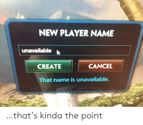 Player, Create, and Name: NEW PLAYER NAME  unavailable  CANCEL  CREATE  That name is unavailable …that's kinda the point
