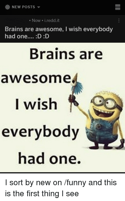 25c39ce0d NEW POSTS Now Ireddit Brains Are Awesome I Wish Everybody Had One ...