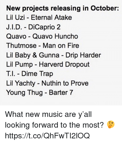 Fire, Music, and Quavo: New projects releasing in October:  Lil Uzi - Eternal Atake  J.I.D. - DiCaprio 2  Quavo Quavo Huncho  Thutmose Man on Fire  Lil Baby & Gunna Drip Harder  Lil Pump Harverd Dropout  T Dime Trap  Lil Yachty Nuthin to Prove  Young Thug - Barter 7 What new music are y'all looking forward to the most? 🤔 https://t.co/QhFwTI2lOQ