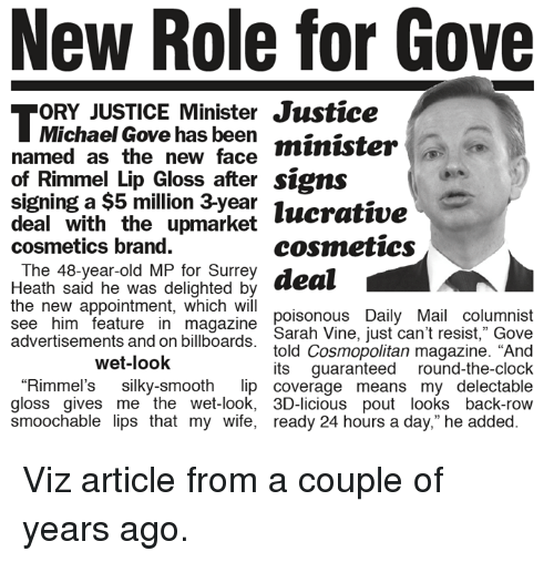 """Lip Gloss: New Role for Gove  ORY JUSTICE Minister Justice  Michael Gove has been  minister  named as the new face  of Rimmel Lip Gloss after signs  signing a $5 million lucrative  deal with the upmarket  cosmetics  cosmetics brand.  The 48-year-old MP for Surrey  deal  Heath said he was delighted by  the new appointment, which will  poisonous Daily Mail columnist  see him feature in magazine  Sarah Vine, just can't resist,"""" Gove  advertisements and on billboards  told Cosmopolitan magazine. """"And  wet-look  its guaranteed round-the-clock  """"Rimmel's silky-smooth  lip coverage means my delectable  gloss gives me the wet-look, 3D-licious pout looks back-row  smoochable lips that my wife, ready 24 hours a day,"""" he added Viz article from a couple of years ago."""