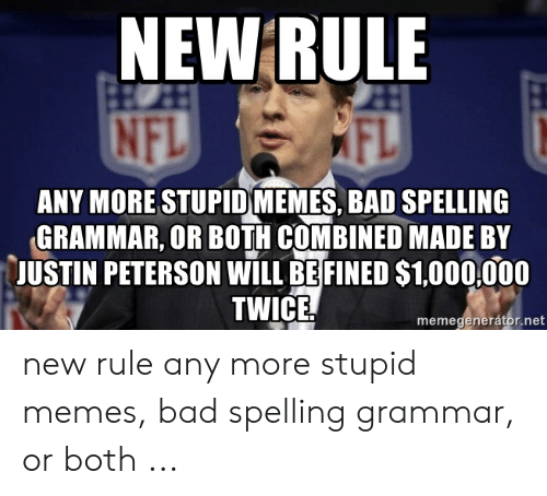 Bad Spelling Meme: NEW RULE  ANY MORE STUPID(MEMES BAD SPELLING  GRAMMAR, OR BOTH COMBINED MADE BY  JUSTIN PETERSON WILL BE FINED S1,000,000  TWICE.  memegenerátor.net new rule any more stupid memes, bad spelling grammar, or both ...