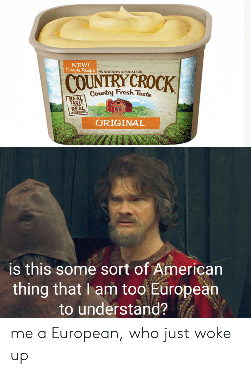 Fresh, American, and Dank Memes: NEW!  Simple Recipe SHEDD'S SPREAD  COUNTRY CROCK  Country Fresh Taste  REAL  TASTE  - FROM  REAL  INGREDIENTS,  ORIGINAL  is this some sort of American  thing that I am too European  to understand? me a European, who just woke up