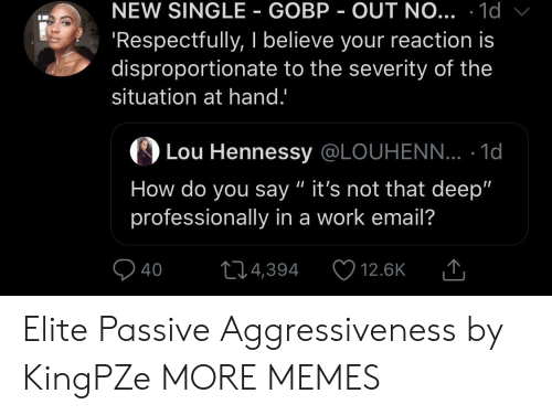 "Dank, Hennessy, and Memes: NEW SINGLE GOBP OUT NO... .1d  Respectfully, I believe your reaction is  disproportionate to the severity of the  situation at hand.'  の  Lou Hennessy @LOUHENN... . 1d  How do you say "" it's not that deep""  professionally in a work email?  40 4,394 12.6K T Elite Passive Aggressiveness by KingPZe MORE MEMES"