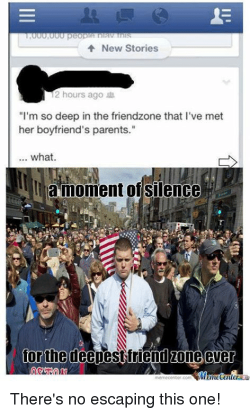 "silencer: New Stories  12 hours ago  ""I'm so deep in the friendzone that l've met  her boyfriend's parents.""  what.  la moment of silence  for the deepest friend zone ever  memecenter.com There's no escaping this one!"