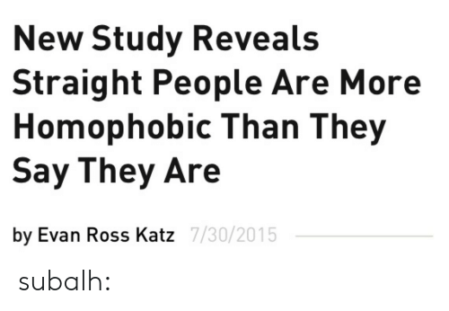 Katze: New Study Reveals  Straight People Are More  Homophobic Than They  Say They Are  by Evan Ross Katz  7/30/2015 subalh: