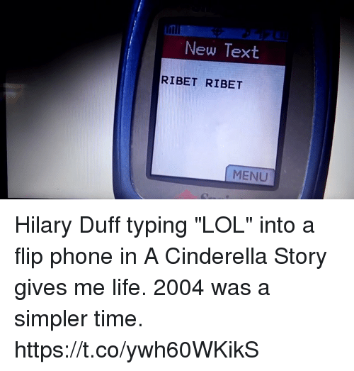 """A Cinderella Story: New Text  RIBET RIBET  MENU Hilary Duff typing """"LOL"""" into a flip phone in A Cinderella Story gives me life. 2004 was a simpler time. https://t.co/ywh60WKikS"""