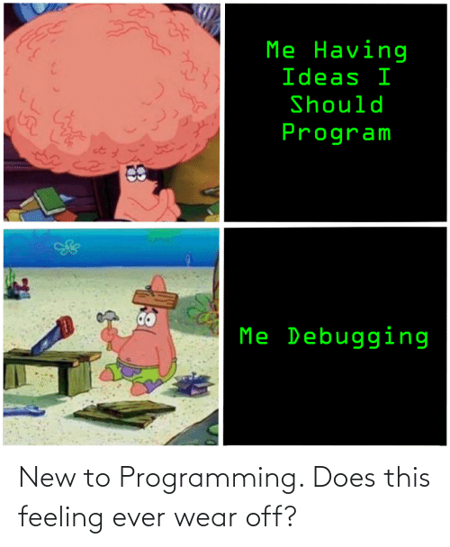 Programming: New to Programming. Does this feeling ever wear off?