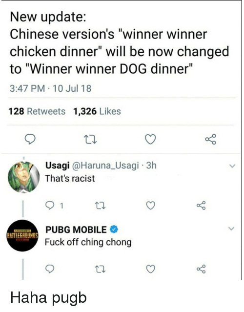"Chicken, Chinese, and Fuck: New update:  Chinese version's ""winner winner  chicken dinner"" will be now changed  to ""Winner winner DOG dinner""  3:47 PM 10 Jul 18  128 Retweets 1,326 Likes  Usagi @Haruna_Usagi 3h  That's racist  PUBG MOBILE  Fuck off ching chong  ATTLEGAOUNDs"