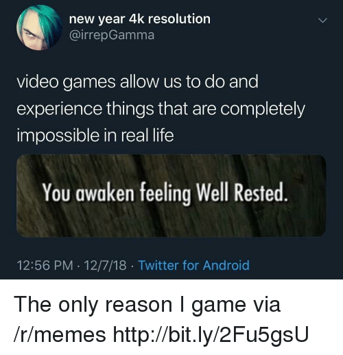 Awaken: new year 4k resolution  @irrepGamma  video games allow us to do and  experience things that are completely  impossible in real life  You awaken feeling Well Rested  12:56 PM 12/7/18 Twitter for Android The only reason I game via /r/memes http://bit.ly/2Fu5gsU