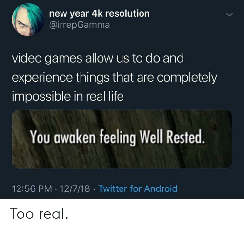 Awaken: new year 4k resolution  @irrepGamma  video games allow us to do and  experience things that are completely  impossible in real life  You awaken feeling Well Rested  12:56 PM 12/7/18 Twitter for Android Too real.