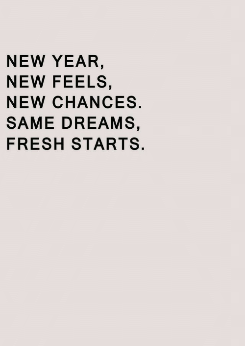 Fresh, New Year's, and Dreams: NEW YEAR  NEW FEELS  NEW CHANCES.  SAME DREAMS,  FRESH STARTS.