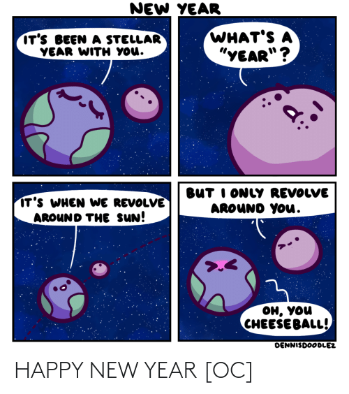 "I Only: NEW YEAR  WHAT'S A  ""YEAR""?  IT'S BEEN A STELLAR  YEAR WITH YOU.  BUT I ONLY REVOLVE  AROUND YOu.  IT'S WHEN WE REVOLVE  AROUND THE SUN!  он, уou  CHEESE BALL!  DENNISDOODLEZ HAPPY NEW YEAR [OC]"