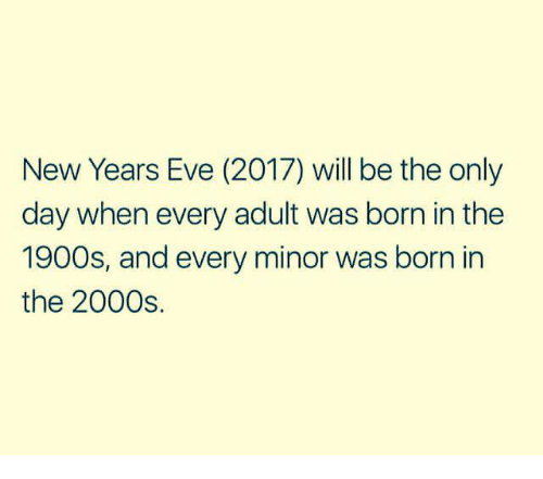 Dank, 2000s, and 🤖: New Years Eve (2017) will be the only  day when every adult was born in the  1900s, and every minor was born in  the 2000s.