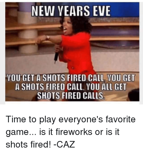 Shot Fired: NEW YEARS EVE  YOU GET A SHOTS FIRED CALL YOU GET  A SHOTS FIRED CALL, YOU ALL GET  SHOTS FIRED CALLS Time to play everyone's favorite game... is it fireworks or is it shots fired! -CAZ