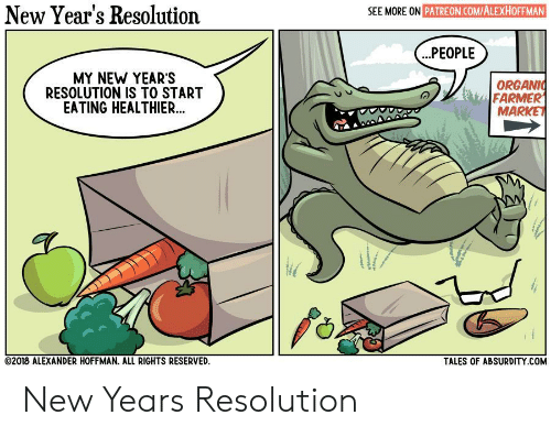 New Year's, Absurdity, and Tales Of: New Year's Resolution  SEE MORE ON PATREON.COMIALEXHOFFMAN  .PEOPLE  MY NEW YEAR'S  RESOLUTION IS TO START  EATING HEALTHIER..  ORGANI  FARMER  MARKET  02018 ALEXANDER HOFFMAN. ALL RIGHTS RESERVED  TALES OF ABSURDITY.COM New Years Resolution