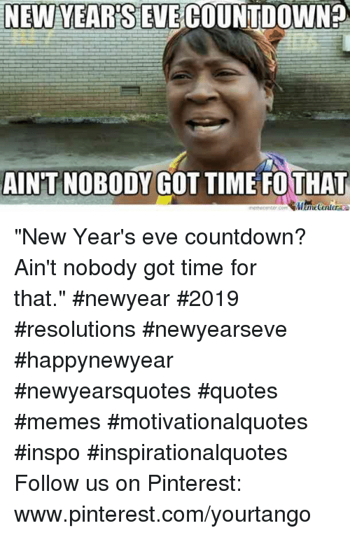"Countdown: NEW YEARSEVECOUNTDOWN?  AIN'T NOBODY GOT TIME FOTHAT ""New Year's eve countdown? Ain't nobody got time for that."" #newyear #2019 #resolutions #newyearseve #happynewyear #newyearsquotes #quotes #memes #motivationalquotes #inspo #inspirationalquotes Follow us on Pinterest: www.pinterest.com/yourtango"