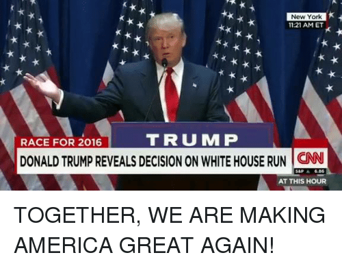 America, Donald Trump, and New York: New York  11:21 AM ET  RACE FOR 2016  TRUM P  DONALD TRUMP REVEALS DECISION ON WHITE HOUSE RUN CN  AT THIS HOUR TOGETHER, WE ARE MAKING AMERICA GREAT AGAIN!