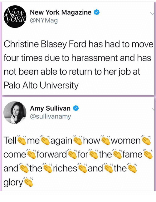 Memes, New York, and Ford: New York Magazine  @NYMag  Christine Blasey Ford has had to move  four times due to harassment and has  not been able to return to her job at  Palo Alto University  Amy Sullivan  @sullivanamy  Tell me again how women  come forward for thefame  and itheriches and the  glory