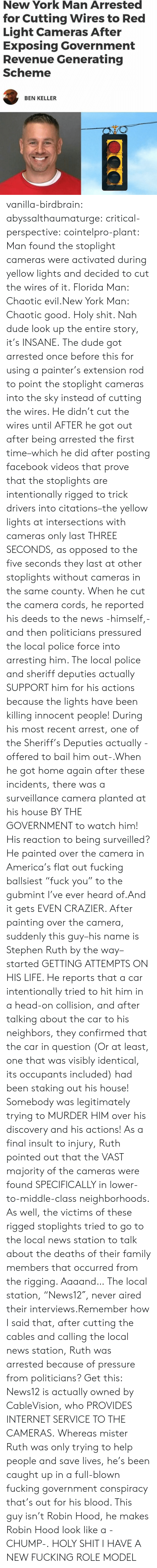 """America, Dude, and Facebook: New York Man Arrested  for Cutting Wires to Red  Light Cameras After  Exposing Government  Revenue Generating  Scheme  BEN KELLER vanilla-birdbrain:  abyssalthaumaturge:  critical-perspective:  cointelpro-plant: Man found the stoplight cameras were activated during yellow lights and decided to cut the wires of it. Florida Man: Chaotic evil.New York Man: Chaotic good.  Holy shit. Nah dude look up the entire story, it's INSANE. The dude got arrested once before this for using a painter's extension rod to point the stoplight cameras into the sky instead of cutting the wires. He didn't cut the wires until AFTER he got out after being arrested the first time–which he did after posting facebook videos that prove that the stoplights are intentionally rigged to trick drivers into citations–the yellow lights at intersections with cameras only last THREE SECONDS, as opposed to the five seconds they last at other stoplights without cameras in the same county. When he cut the camera cords, he reported his deeds to the news -himself,- and then politicians pressured the local police force into arresting him. The local police and sheriff deputies actually SUPPORT him for his actions because the lights have been killing innocent people! During his most recent arrest, one of the Sheriff's Deputies actually -offered to bail him out-.When he got home again after these incidents, there was a surveillance camera planted at his house BY THE GOVERNMENT to watch him! His reaction to being surveilled? He painted over the camera in America's flat out fucking ballsiest""""fuck you"""" to the gubmint I've ever heard of.And it gets EVEN CRAZIER. After painting over the camera, suddenly this guy–his name is Stephen Ruth by the way–started GETTING ATTEMPTS ON HIS LIFE. He reports that a car intentionally tried to hit him in a head-on collision, and after talking about the car to his neighbors, they confirmed that the car in question (Or at least, one that was visibly identi"""
