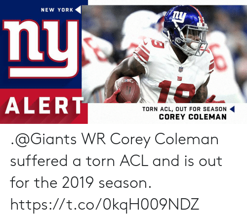torn: NEW YORK  nu  ALERT  TORN ACL, OUT FOR SEASON .@Giants WR Corey Coleman suffered a torn ACL and is out for the 2019 season. https://t.co/0kqH009NDZ