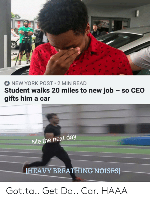 new job: NEW YORK POST 2 MIN READ  Student walks 20 miles to new job so CEO  gifts him a car  Me the next day  HEAVY BREATHING NOISES Got.ta.. Get Da.. Car. HAAA