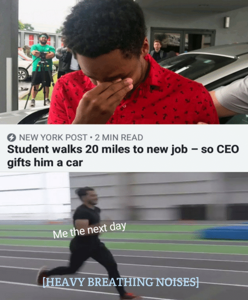New York Post: NEW YORK POST 2 MIN READ  Student walks 20 miles to new job so CEO  gifts him a car  Me the next day  [HEAVY BREATHING NOISES]