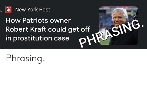 Funny, New York, and New York Post: New York Post  How Patriots owner  Robert Kraft could get off  in prostitution case n  PHRASING Phrasing.