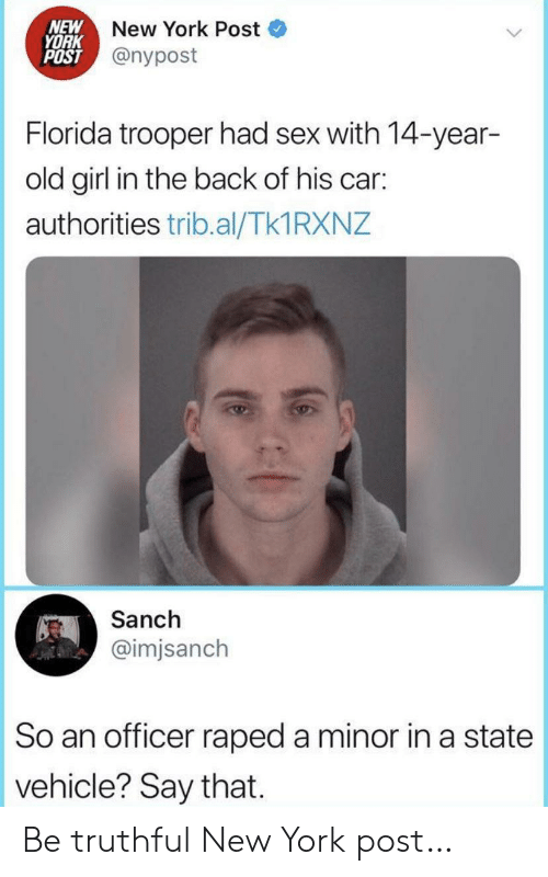 New York Post: NEW  YORK  POST @nypost  New York Post  Florida trooper had sex with 14-year-  old girl in the back of his car:  authorities trib.al/Tk1 RXNZ  Sanch  @imjsanch  So an officer raped a minor in a state  vehicle? Say that Be truthful New York post…