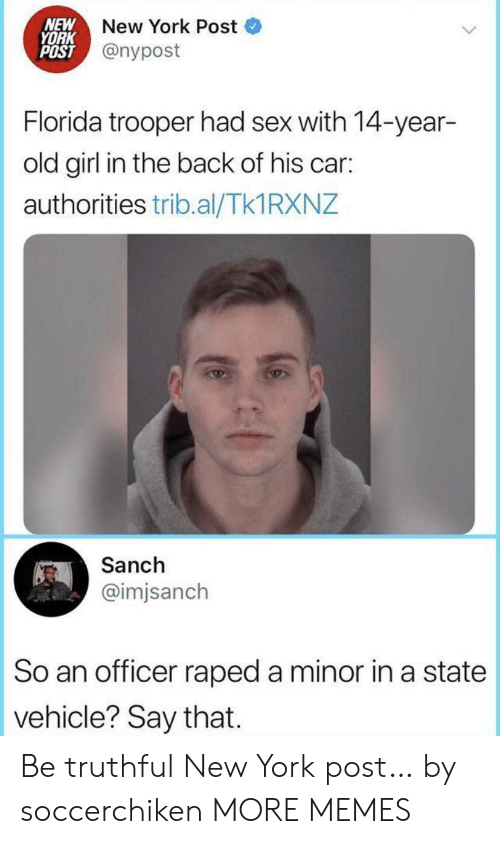 New York Post: NEW  YORK  POST @nypost  New York Post  Florida trooper had sex with 14-year-  old girl in the back of his car:  authorities trib.al/Tk1 RXNZ  Sanch  @imjsanch  So an officer raped a minor in a state  vehicle? Say that Be truthful New York post… by soccerchiken MORE MEMES