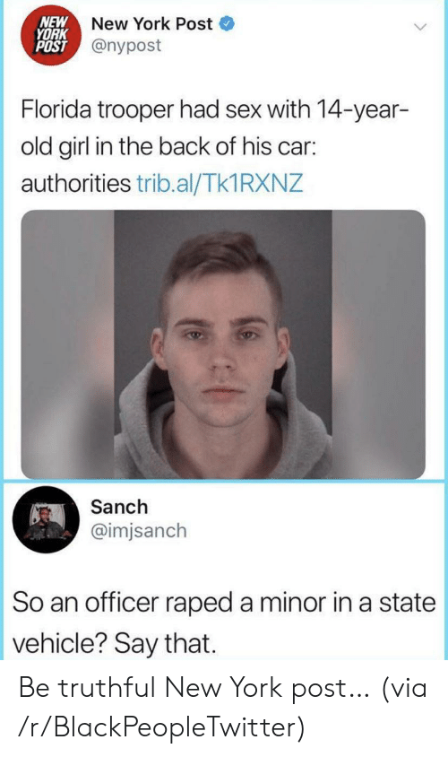 New York Post: NEW  YORK  POST @nypost  New York Post  Florida trooper had sex with 14-year-  old girl in the back of his car:  authorities trib.al/Tk1 RXNZ  Sanch  @imjsanch  So an officer raped a minor in a state  vehicle? Say that Be truthful New York post… (via /r/BlackPeopleTwitter)
