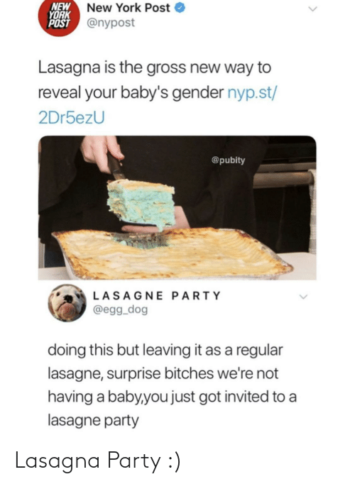 New York Post: NEW  YORK  POST @nypost  New York Post  Lasagna is the gross new way to  reveal your baby's gender nyp.st/  2Dr5ezU  @pubity  LASAGNE PARTY  @egg_dog  doing this but leaving it as a regular  lasagne, surprise bitches we're not  having a baby,you just got invited to a  lasagne party Lasagna Party :)