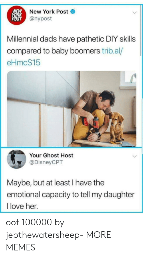 New York Post: NEW  YORK  POST @nypost  New York Post  Millennial dads have pathetic DIY skills  compared to baby boomers trib.al/  eHmcS15  Your Ghost Host  @DisneyCPT  Maybe, but at least I have the  emotional capacity to tell my daughter  love her. oof 100000 by jebthewatersheep- MORE MEMES