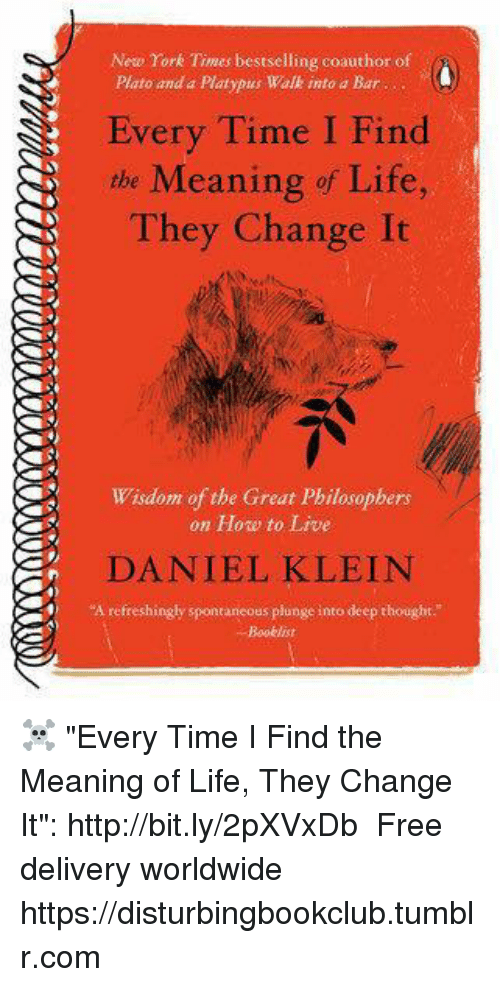 """Life, Memes, and New York: New York Times bestselling coauthor of  Plato and a Platypus Walk into a Bar  Every Time I Find  the Meaning of Life,  They Change It  Wisdom of the Great Philosophers  on How to Live  DANIEL KLEIN  """"A refreshingly spontaneous plunge into deep thought ☠ """"Every Time I Find the Meaning of Life, They Change It"""": http://bit.ly/2pXVxDb ♡ Free delivery worldwide  ✞ https://disturbingbookclub.tumblr.com"""