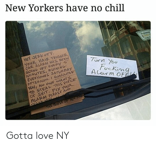 jer: New Yorkers have no chill  HeY JER OFF  YOUR HAIR TRIGGER  CAR ALARM HAS BEE  GOING OFF EVERy s  MINUTES, RUINING  EVERYONGS SATUNDAY  AFTERNOON,1 GUARANTet  7urn Yoo  ucKima  D STEAL THIS PIECE  C SHIT. FIX YOUR  ALARM PLEASE AwD Gotta love NY