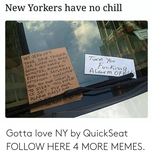 jer: New Yorkers have no chill  HeY JER OFF  YOUR HAIR TRIGGER  CAR ALARM HAS BEE  GOING OFF EVERy s  MINUTES, RUINING  EVERYONGS SATUNDAY  AFTERNOON,1 GUARANTet  7urn Yoo  ucKima  D STEAL THIS PIECE  C SHIT. FIX YOUR  ALARM PLEASE AwD Gotta love NY by QuickSeat FOLLOW HERE 4 MORE MEMES.