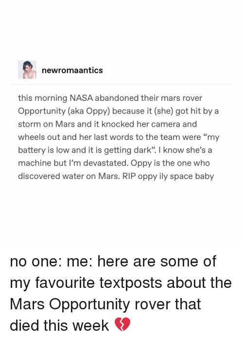 "Memes, Nasa, and Camera: newromaantics  this morning NASA abandoned their mars rover  Opportunity (aka Oppy) because it (she) got hit by a  storm on Mars and it knocked her camera and  wheels out and her last words to the team were ""my  battery is low and it is getting dark"". I know she's a  machine but I'm devastated. Oppy is the one who  discovered water on Mars. RIP oppy ily space baby no one: me: here are some of my favourite textposts about the Mars Opportunity rover that died this week 💔"