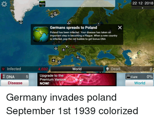 News, Pop, and Taken: News  22 12 2018  Germans spreads to Poland  Poland has been infected. Your disease has taken an  important step in becoming a Plague. When a new country  is infected, pop the red bubble to get bonus DNA  Infected  4,692  World  Dead  0  0  Upgrade to the  Premium Versio  NOWIAV  DNA  5  Cure  0%  Disease  World Germany invades poland September 1st 1939 colorized