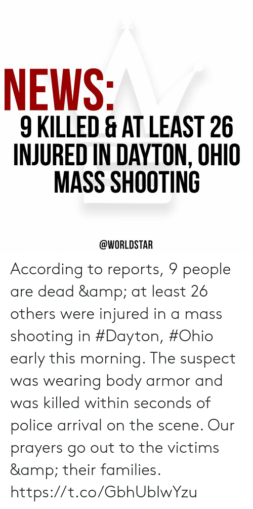 Reports: NEWS:  9 KILLED & AT LEAST 26  INJURED IN DAYTON, OHIO  MASS SHOOTING  @WORLDSTAR According to reports, 9 people are dead & at least 26 others were injured in a mass shooting in #Dayton, #Ohio early this morning. The suspect was wearing body armor and was killed within seconds of police arrival on the scene. Our prayers go out to the victims & their families. https://t.co/GbhUbIwYzu