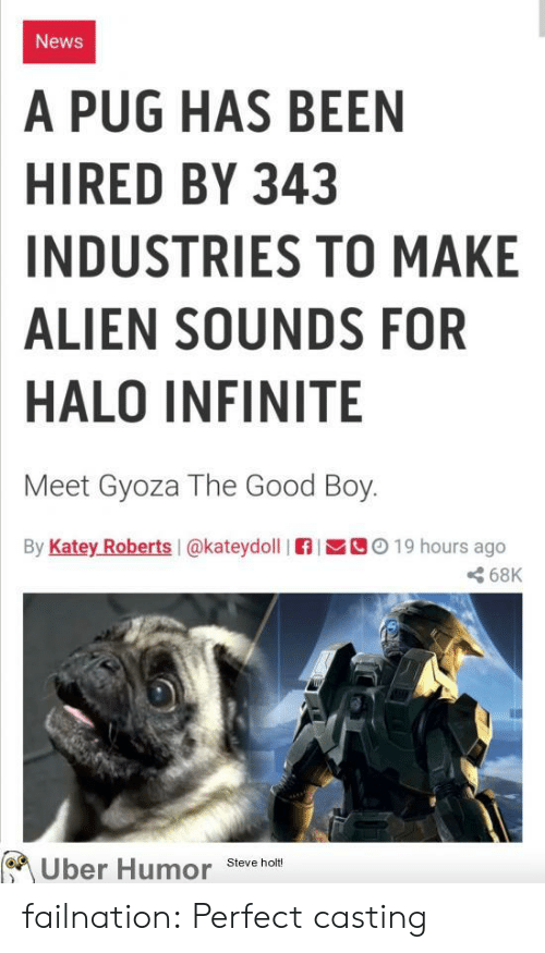 pug: News  A PUG HAS BEEN  HIRED BY 343  INDUSTRIES TO MAKE  ALIEN SOUNDS FOR  HALO INFINITE  Meet Gyoza The Good Boy.  By Katey Roberts I@kateydoll  C019 hours ago  68K  Uber Humor  Steve holt! failnation:  Perfect casting