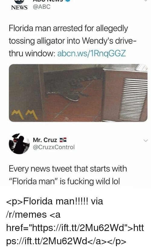 "Abc, Florida Man, and Fucking: NEWS @ABC  Florida man arrested for allegedly  tossing alligator into Wendy's drive-  thru window: abcn.ws/1RnqGGZ  Mr. Cruz E  @CruzxControl  Every news tweet that starts with  ""Florida man"" is fucking wild lol <p>Florida man!!!!! via /r/memes <a href=""https://ift.tt/2Mu62Wd"">https://ift.tt/2Mu62Wd</a></p>"