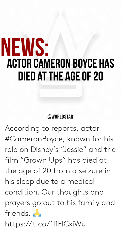 "Reports: NEWS:  ACTOR CAMERON BOYCE HAS  DIED AT THE AGE OF 20  @WORLDSTAR According to reports, actor #CameronBoyce, known for his role on Disney's ""Jessie"" and the film ""Grown Ups"" has died at the age of 20 from a seizure in his sleep due to a medical condition. Our thoughts and prayers go out to his family and friends. 🙏 https://t.co/1I1FICxiWu"